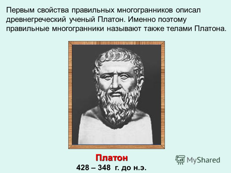 Первым свойства правильных многогранников описал древнегреческий ученый Платон. Именно поэтому правильные многогранники называют также телами Платона. Платон 428 – 348 г. до н.э.