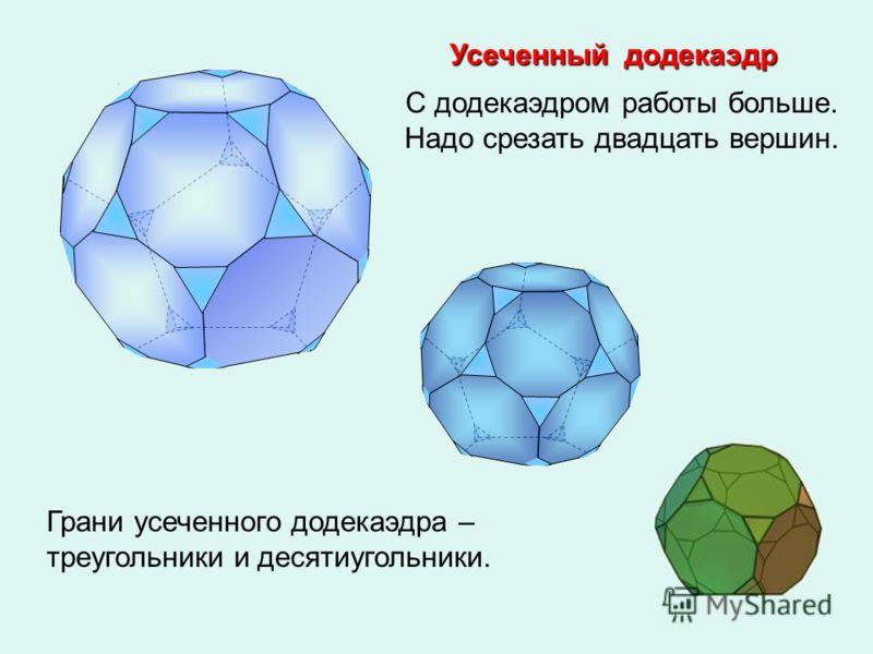 Усеченный додекаэдр С додекаэдром работы больше. Надо срезать двадцать вершин. Грани усеченного додекаэдра – треугольники и десятиугольники.