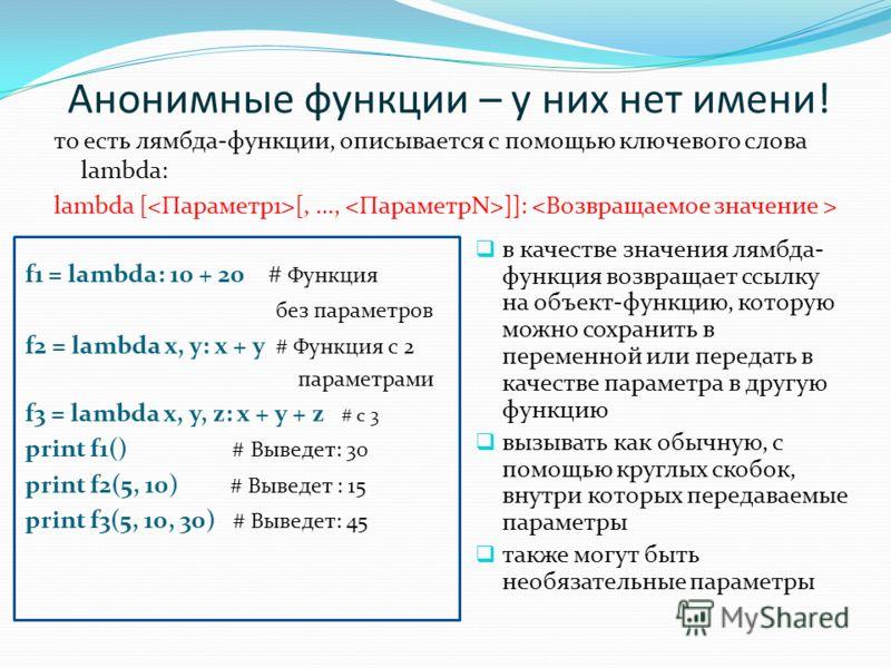 Анонимные функции – у них нет имени! то есть лямбда-функции, описывается с помощью ключевого слова lambda: lambda [ [, …, ]]: в качестве значения лямбда- функция возвращает ссылку на объект-функцию, которую можно сохранить в переменной или передать в