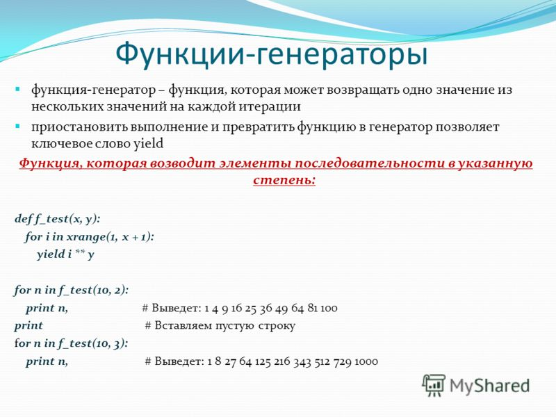 Функции-генераторы функция-генератор – функция, которая может возвращать одно значение из нескольких значений на каждой итерации приостановить выполнение и превратить функцию в генератор позволяет ключевое слово yield Функция, которая возводит элемен