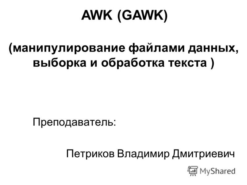 (манипулирование файлами данных, выборка и обработка текста ) Преподаватель: Петриков Владимир Дмитриевич AWK (GAWK)