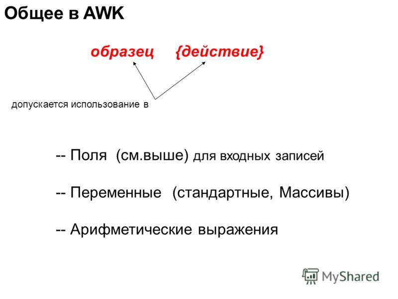 Общее в AWK допускается использование в -- Поля (см.выше) для входных записей -- Переменные (стандартные, Массивы) -- Арифметические выражения образец {действие}