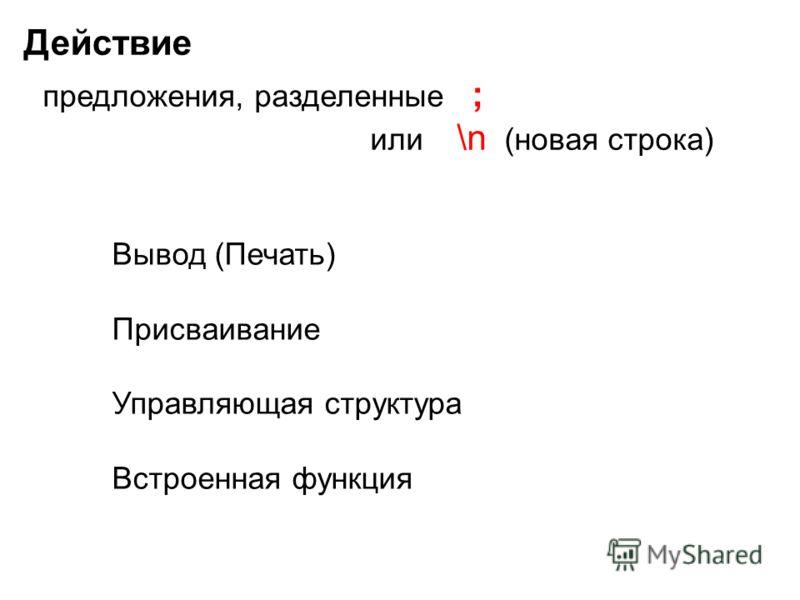 Действие предложения, разделенные ; или \n (новая строка) Вывод (Печать) Присваивание Управляющая структура Встроенная функция