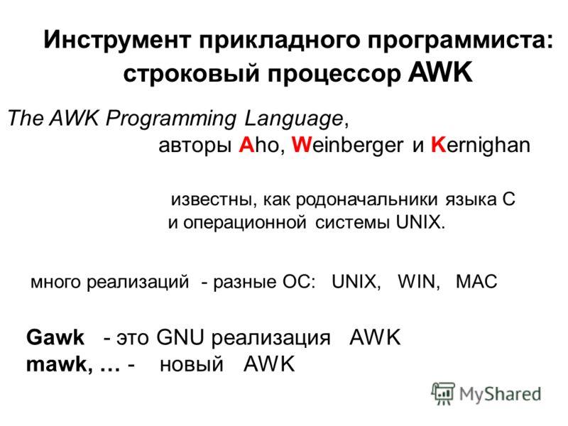 Инструмент прикладного программиста: строковый процессор AWK The AWK Programming Language, авторы Aho, Weinberger и Kernighan известны, как родоначальники языка C и операционной системы UNIX. Gawk - это GNU реализация AWK mawk, … - новый AWK много ре