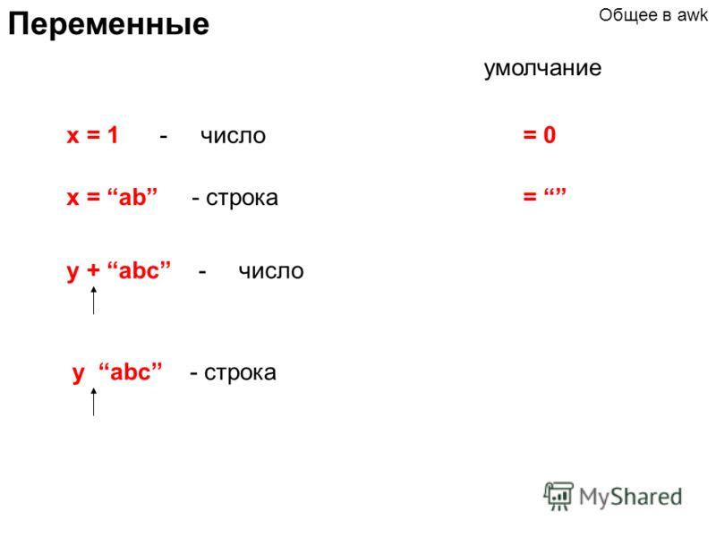 Переменные x = 1 - число x = ab - строка y + abc - число умолчание = 0 = Общее в awk y abc - строка