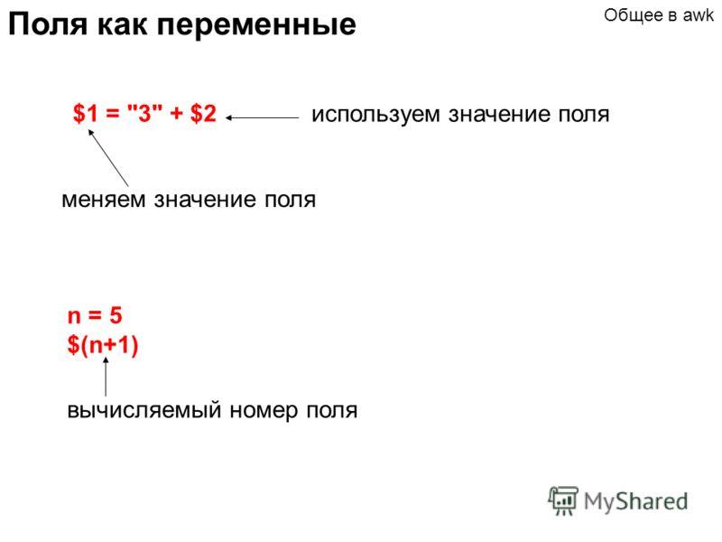 Поля как переменные $1 = 3 + $2 меняем значение поля n = 5 $(n+1) вычисляемый номер поля Общее в awk используем значение поля