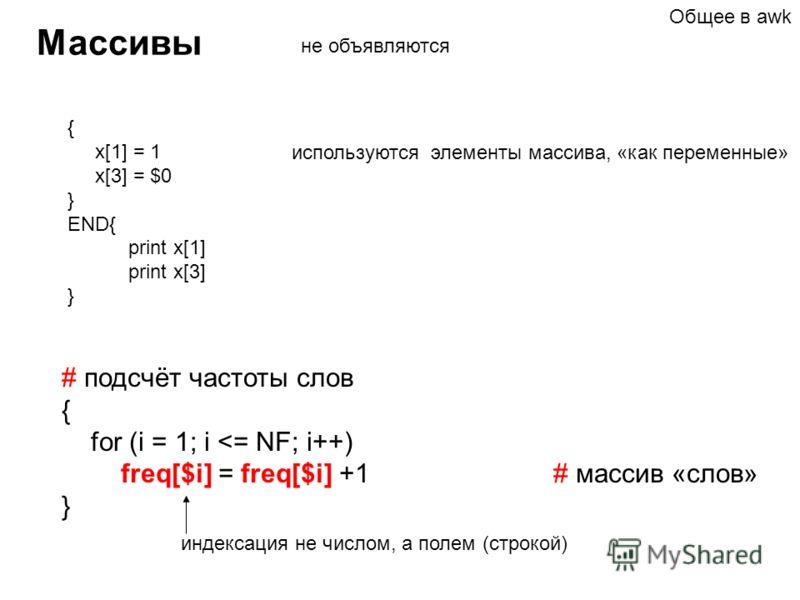 Массивы { x[1] = 1 x[3] = $0 } END{ print x[1] print x[3] } не объявляются используются элементы массива, «как переменные» индексация не числом, а полем (строкой) # подсчёт частоты слов { for (i = 1; i