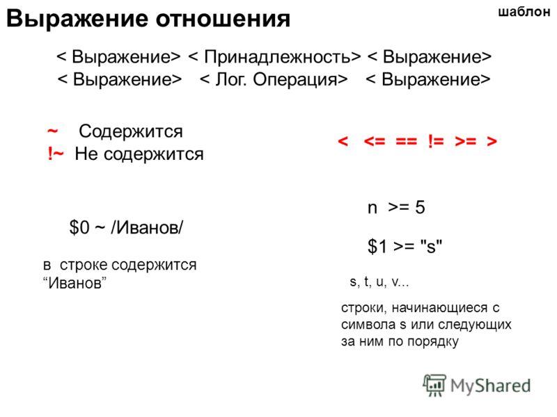 Выражение отношения ~ Содержится !~ Не содержится = > $0 ~ /Иванов/ $1 >= s n >= 5 s, t, u, v... шаблон в строке содержитсяИванов строки, начинающиеся с символа s или следующих за ним по порядку
