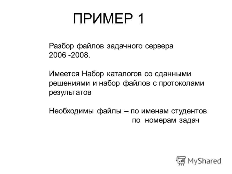 ПРИМЕР 1 Разбор файлов задачного сервера 2006 -2008. Имеется Набор каталогов со сданными решениями и набор файлов с протоколами результатов Необходимы файлы – по именам студентов по номерам задач