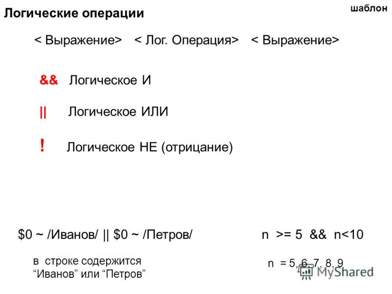 Логические операции $0 ~ /Иванов/ || $0 ~ /Петров/n >= 5 && n