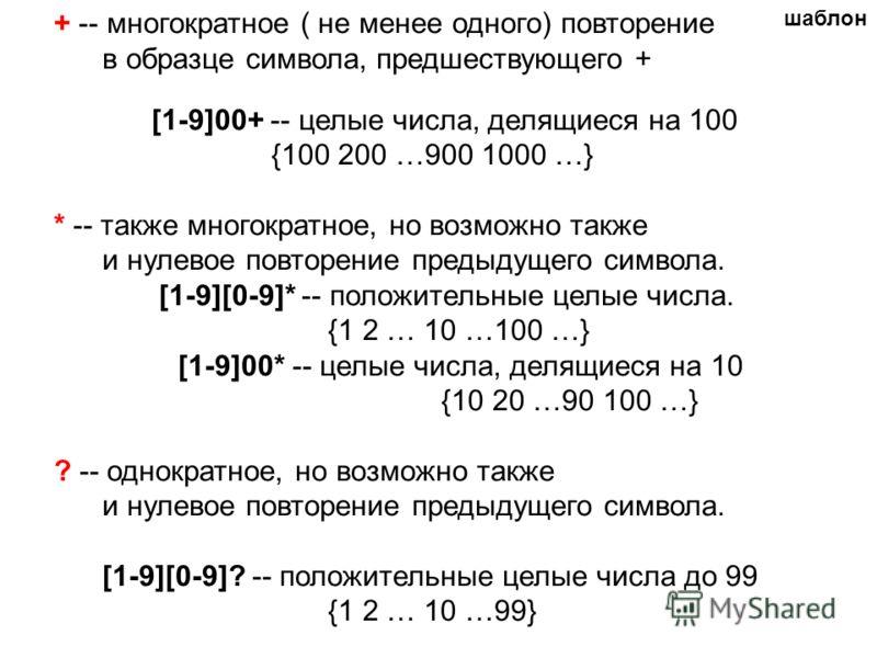 + -- многократное ( не менее одного) повторение в образце символа, предшествующего + [1-9]00+ -- целые числа, делящиеся на 100 {100 200 …900 1000 …} * -- также многократное, но возможно также и нулевое повторение предыдущего символа. [1-9][0-9]* -- п