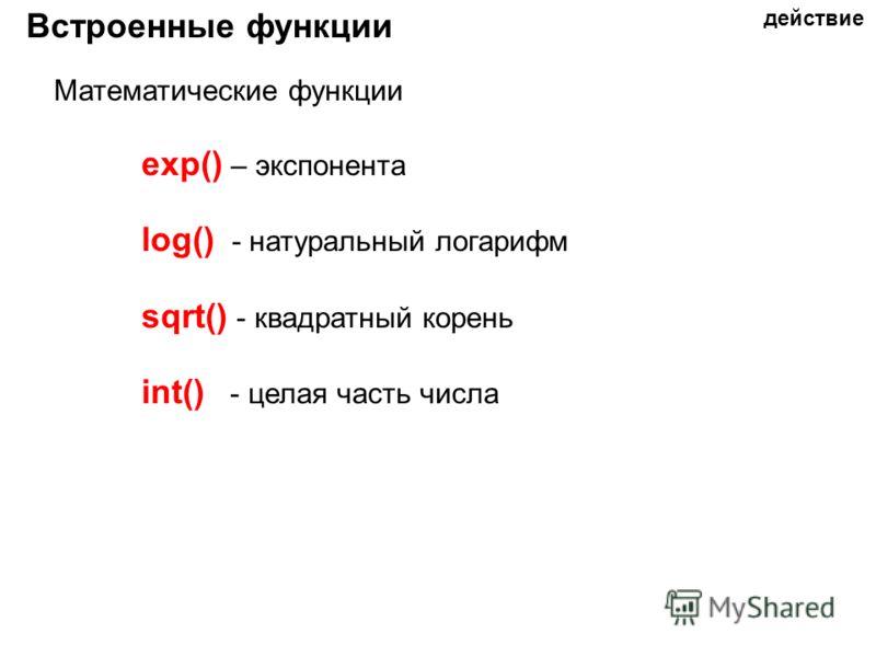 Встроенные функции Математические функции exp() – экспонента log() - натуральный логарифм sqrt() - квадратный корень int() - целая часть числа действие