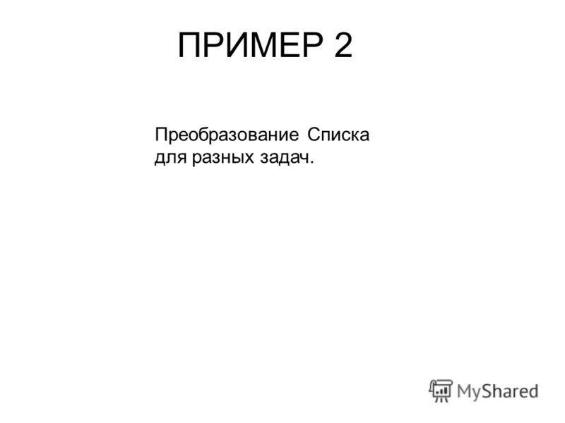 ПРИМЕР 2 Преобразование Списка для разных задач.