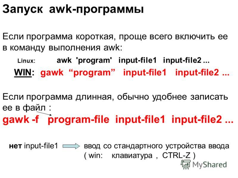 Если программа короткая, проще всего включить ее в команду выполнения awk: Linux: awk 'program' input-file1 input-file2... WIN: gawk program input-file1 input-file2... Если программа длинная, обычно удобнее записать ее в файл : gawk -f program-file i