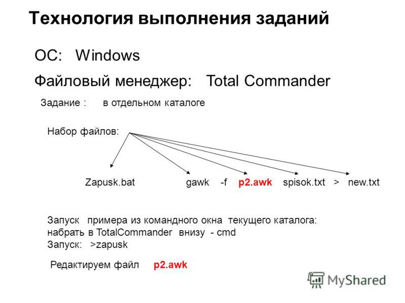 Технология выполнения заданий ОС: Windows Файловый менеджер: Total Commander Задание : в отдельном каталоге Zapusk.bat gawk -f p2.awk spisok.txt > new.txt Набор файлов: Запуск примера из командного окна текущего каталога: набрать в TotalCommander вни