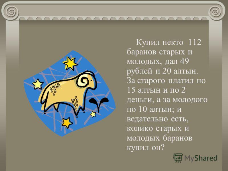 Купил некто 112 баранов старых и молодых, дал 49 рублей и 20 алтын. За старого платил по 15 алтын и по 2 деньги, а за молодого по 10 алтын; и ведательно есть, колико старых и молодых баранов купил он?