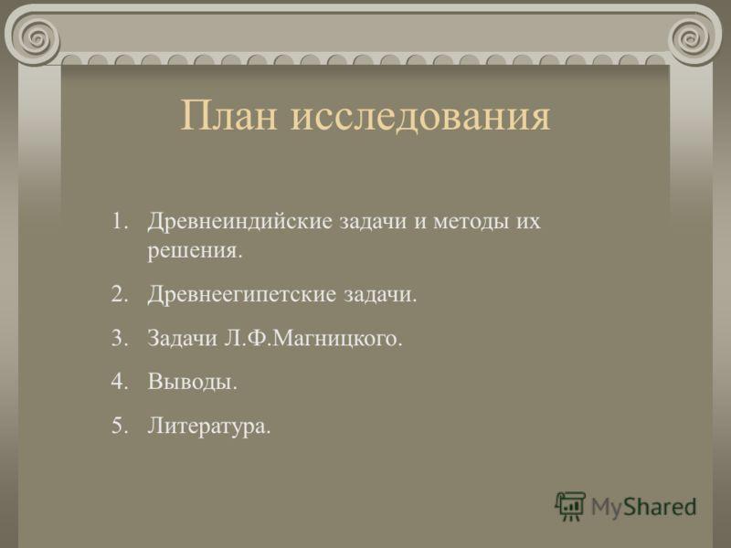 План исследования 1.Древнеиндийские задачи и методы их решения. 2.Древнеегипетские задачи. 3.Задачи Л.Ф.Магницкого. 4.Выводы. 5.Литература.