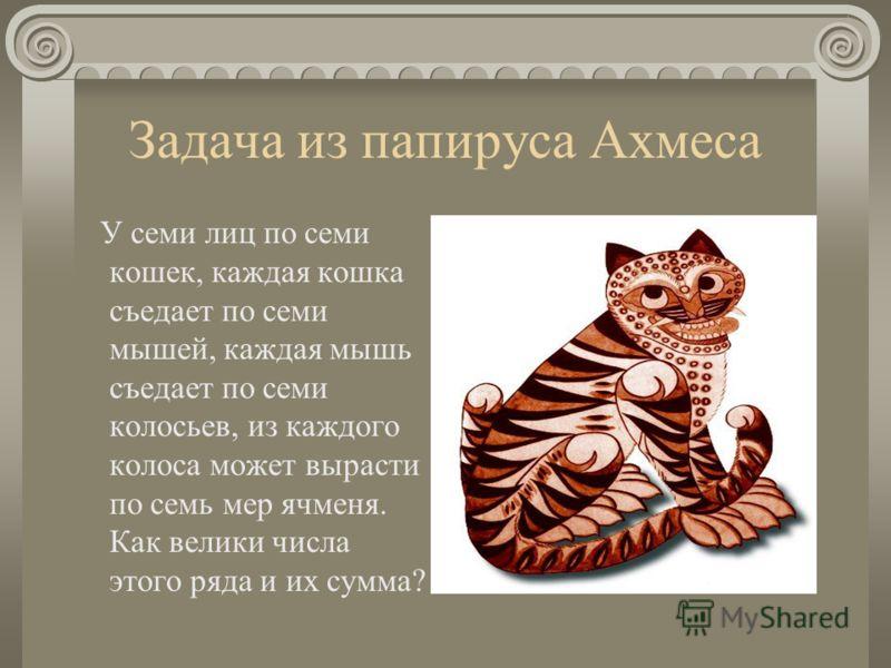 Задача из папируса Ахмеса У семи лиц по семи кошек, каждая кошка съедает по семи мышей, каждая мышь съедает по семи колосьев, из каждого колоса может вырасти по семь мер ячменя. Как велики числа этого ряда и их сумма?