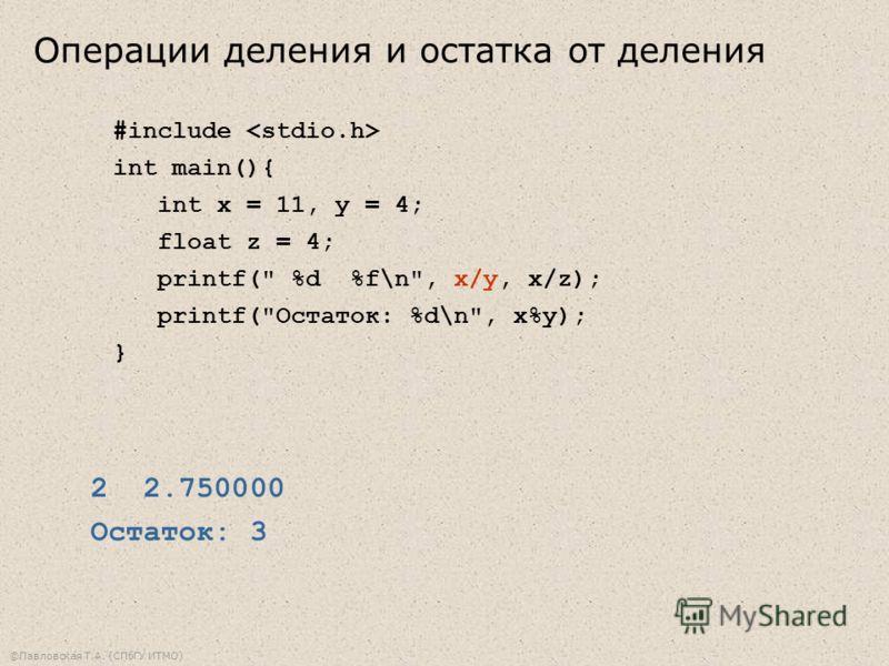 ©Павловская Т.А. (СПбГУ ИТМО) #include int main(){ int x = 11, y = 4; float z = 4; printf( %d %f\n, x/y, x/z); printf(Остаток: %d\n, x%y); } 2 2.750000 Остаток: 3 Операции деления и остатка от деления
