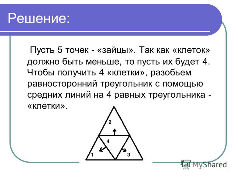 Решение: Пусть 5 точек - «зайцы». Так как «клеток» должно быть меньше, то пусть их будет 4. Чтобы получить 4 «клетки», разобьем равносторонний треугольник с помощью средних линий на 4 равных треугольника - «клетки».