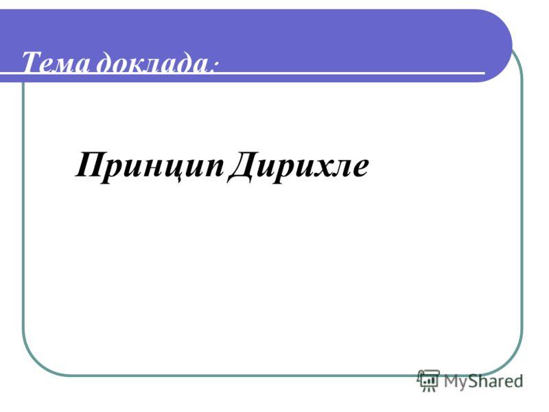 Тема доклада : Принцип Дирихле