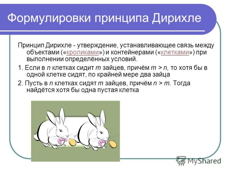 Формулировки принципа Дирихле Принцип Дирихле - утверждение, устанавливающее связь между объектами («кроликами») и контейнерами («клетками») при выполнении определённых условий.кроликамиклетками 1. Если в n клетках сидит m зайцев, причём m > n, то хо