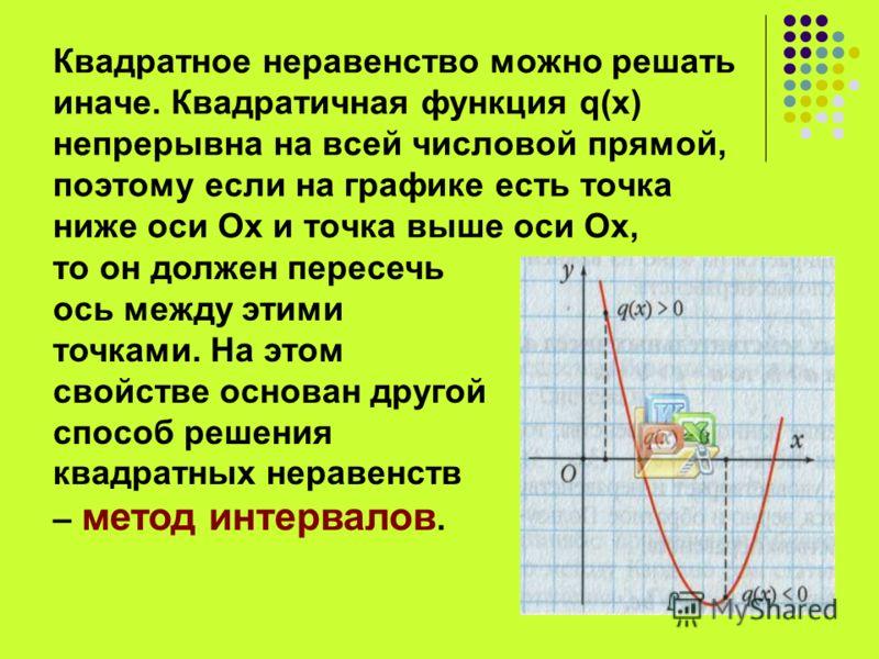Квадратное неравенство можно решать иначе. Квадратичная функция q(x) непрерывна на всей числовой прямой, поэтому если на графике есть точка ниже оси Ох и точка выше оси Ох, то он должен пересечь ось между этими точками. На этом свойстве основан друго