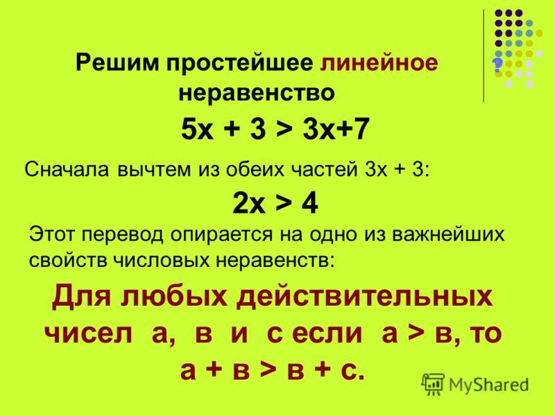 Решим простейшее линейное неравенство ? 5х + 3 > 3х+7 Сначала вычтем из обеих частей 3х + 3: 2х > 4 Этот перевод опирается на одно из важнейших свойств числовых неравенств: Для любых действительных чисел а, в и с если а > в, то а + в > в + с.