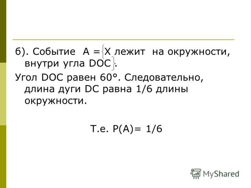 б). Событие А = Х лежит на окружности, внутри угла DOC. Угол DОС равен 60°. Следовательно, длина дуги DC равна 1/6 длины окружности. Т.е. Р(А)= 1/6