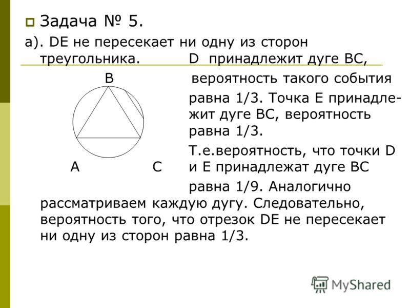 Задача 5. а). DE не пересекает ни одну из сторон треугольника. D принадлежит дуге ВС, В вероятность такого события равна 1/3. Точка Е принадле- жит дуге ВС, вероятность равна 1/3. Т.е.вероятность, что точки D А Си Е принадлежат дуге ВС равна 1/9. Ана