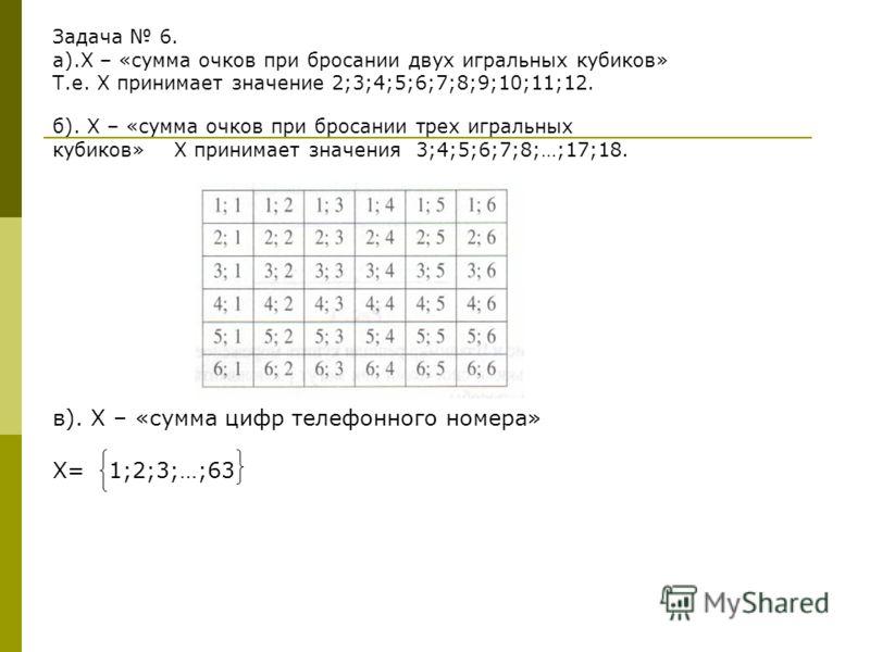 Задача 6. а).Х – «сумма очков при бросании двух игральных кубиков» Т.е. Х принимает значение 2;3;4;5;6;7;8;9;10;11;12. б). Х – «сумма очков при бросании трех игральных кубиков» Х принимает значения 3;4;5;6;7;8;…;17;18. в). Х – «сумма цифр телефонного
