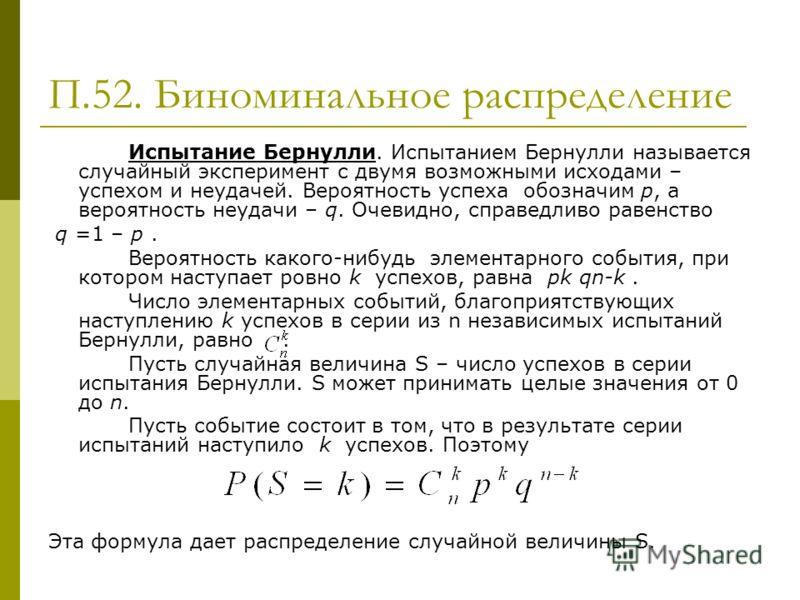 П.52. Биноминальное распределение Испытание Бернулли. Испытанием Бернулли называется случайный эксперимент с двумя возможными исходами – успехом и неудачей. Вероятность успеха обозначим p, а вероятность неудачи – q. Очевидно, справедливо равенство q