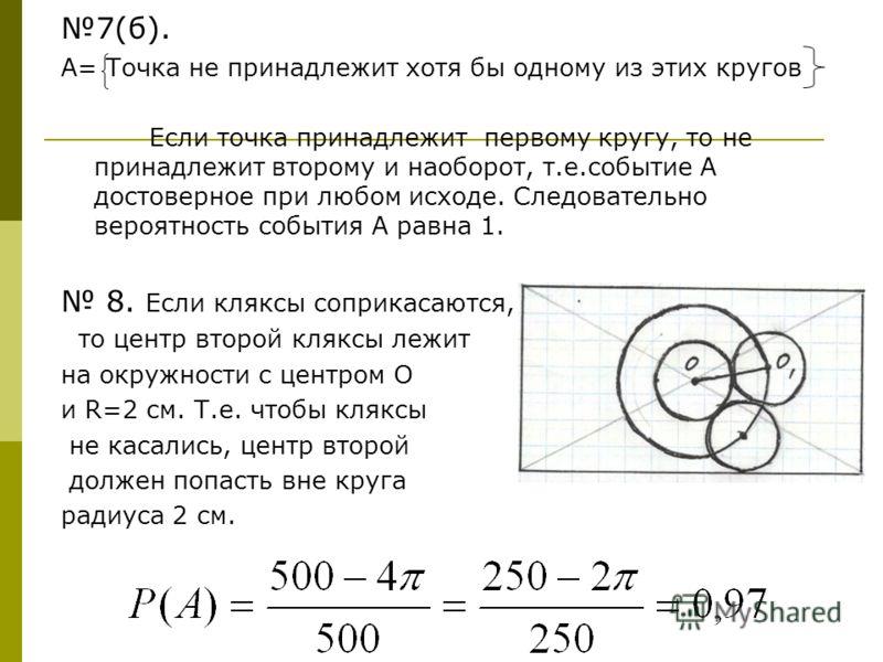 7(б). А= Точка не принадлежит хотя бы одному из этих кругов Если точка принадлежит первому кругу, то не принадлежит второму и наоборот, т.е.событие А достоверное при любом исходе. Следовательно вероятность события А равна 1. 8. Если кляксы соприкасаю