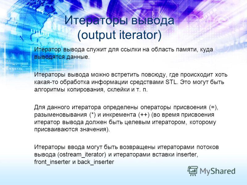 Итератор вывода служит для ссылки на область памяти, куда выводятся данные. Итераторы вывода можно встретить повсюду, где происходит хоть какая-то обработка информации средствами STL. Это могут быть алгоритмы копирования, склейки и т. п. Для данного