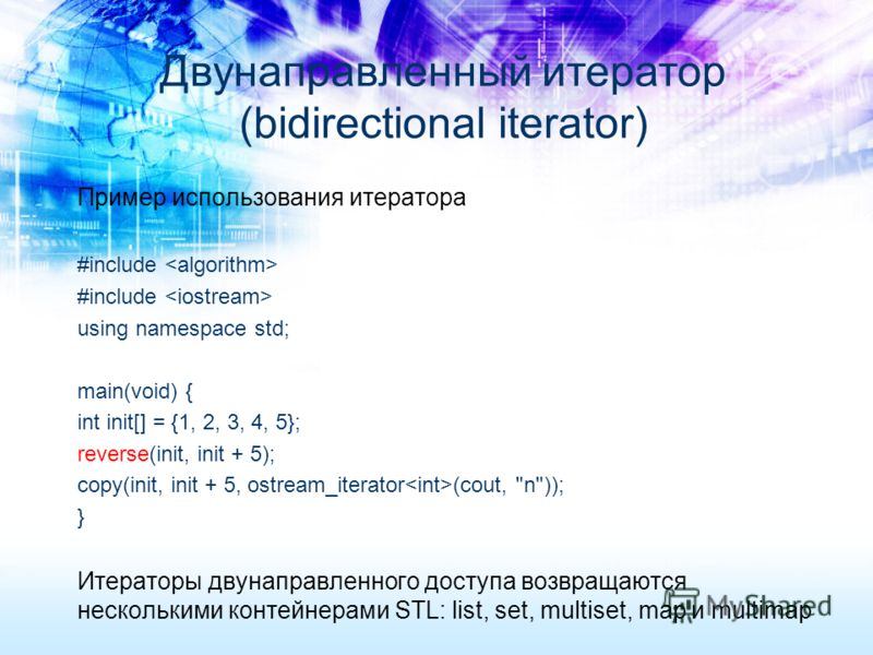 Пример использования итератора #include using namespace std; main(void) { int init[] = {1, 2, 3, 4, 5}; reverse(init, init + 5); copy(init, init + 5, ostream_iterator (cout,