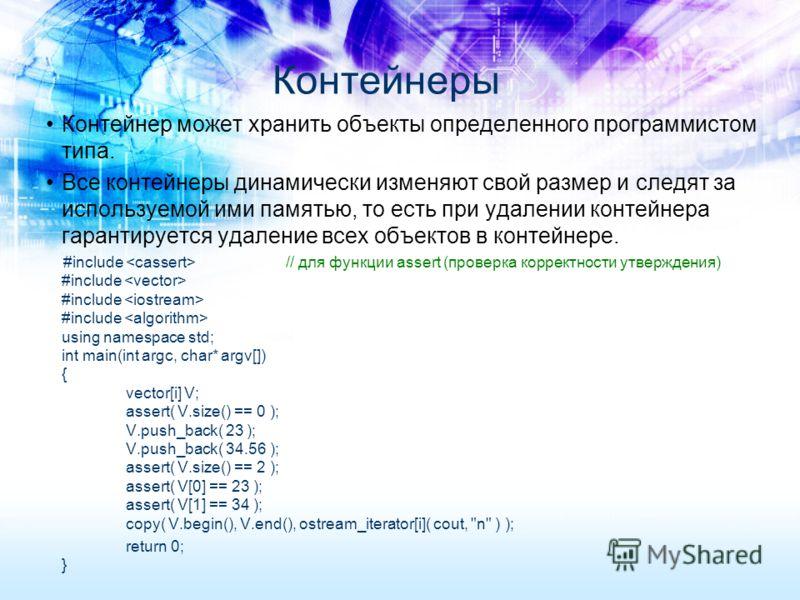 Контейнер может хранить объекты определенного программистом типа. Все контейнеры динамически изменяют свой размер и следят за используемой ими памятью, то есть при удалении контейнера гарантируется удаление всех объектов в контейнере. #include // для