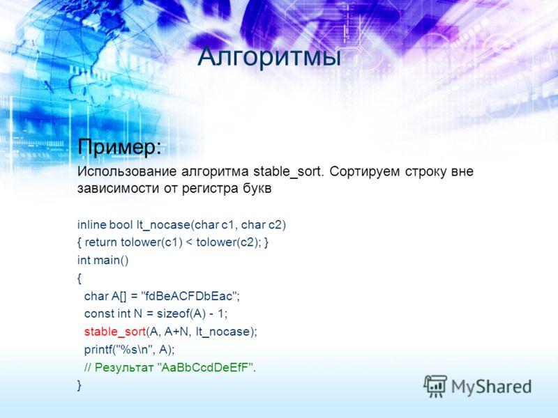 Пример: Использование алгоритма stable_sort. Сортируем строку вне зависимости от регистра букв inline bool lt_nocase(char c1, char c2) { return tolower(c1) < tolower(c2); } int main() { char A[] =