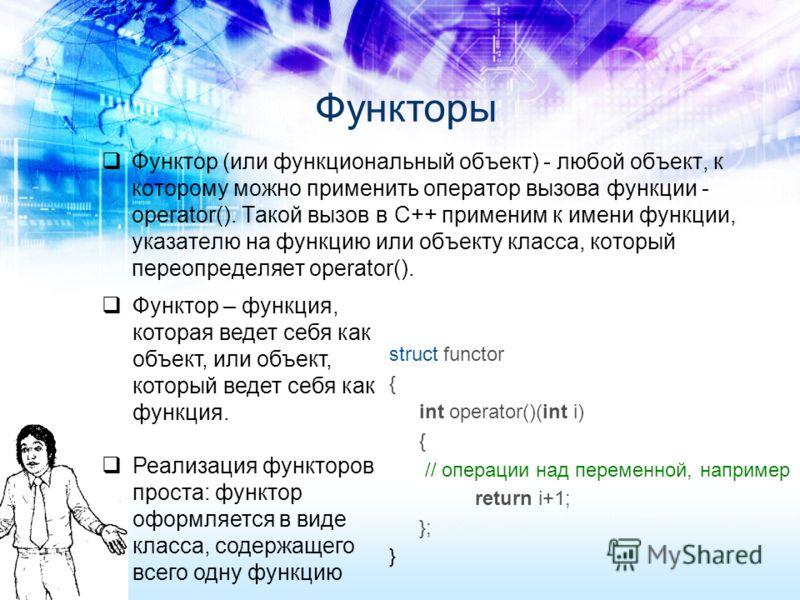 Функтор (или функциональный объект) - любой объект, к которому можно применить оператор вызова функции - operator(). Такой вызов в С++ применим к имени функции, указателю на функцию или объекту класса, который переопределяет operator(). Функторы stru