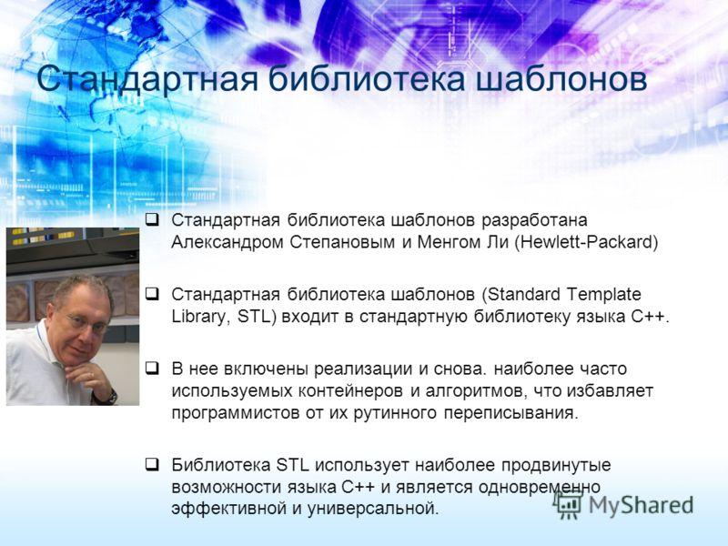 Стандартная библиотека шаблонов Стандартная библиотека шаблонов разработана Александром Степановым и Менгом Ли (Hewlett-Packard) Стандартная библиотека шаблонов (Standard Template Library, STL) входит в стандартную библиотеку языка C++. В нее включен