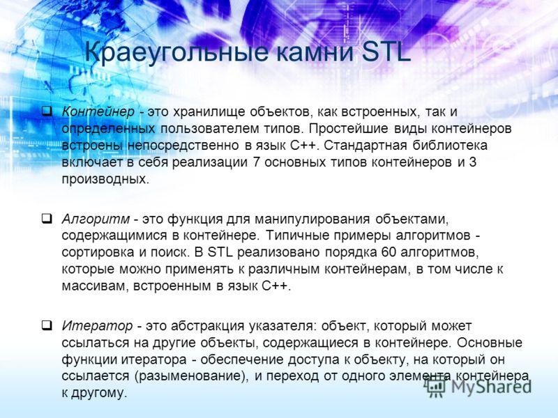 Краеугольные камни STL Контейнер - это хранилище объектов, как встроенных, так и определенных пользователем типов. Простейшие виды контейнеров встроены непосредственно в язык C++. Стандартная библиотека включает в себя реализации 7 основных типов кон