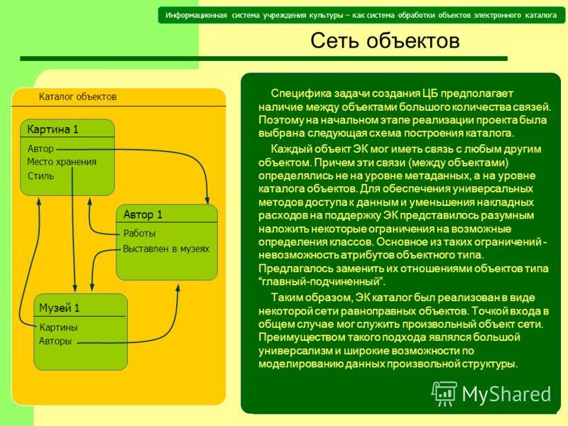 Информационная система учреждения культуры – как система обработки объектов электронного каталога Cеть объектов Специфика задачи создания ЦБ предполагает наличие между объектами большого количества связей. Поэтому на начальном этапе реализации проект