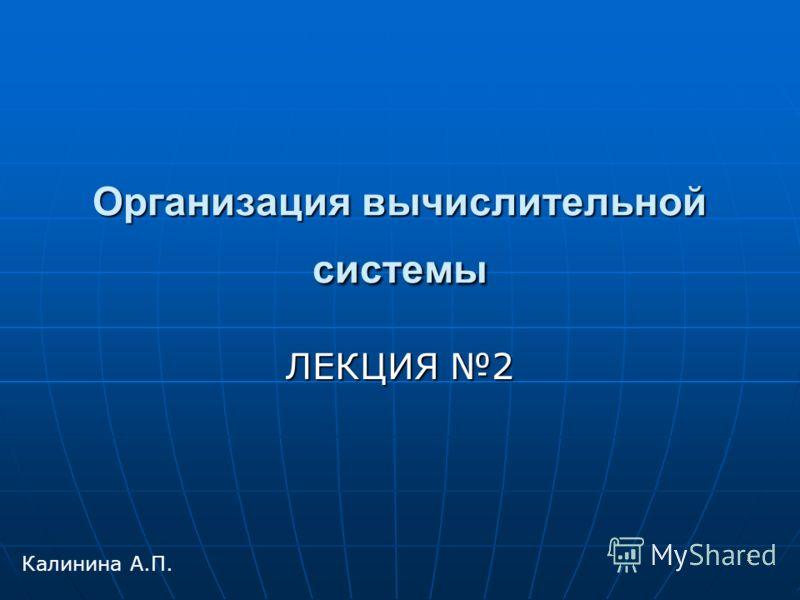 1 Организация вычислительной системы ЛЕКЦИЯ 2 Калинина А.П.