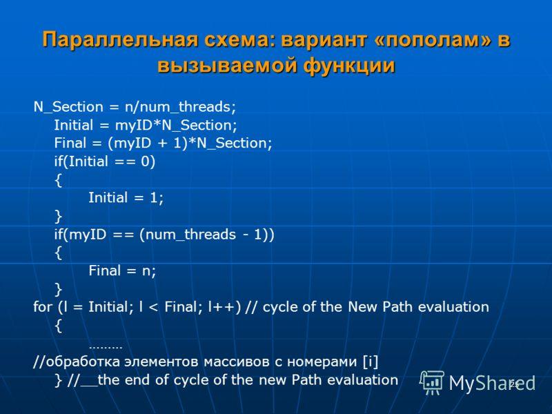 25 Параллельная схема: вариант «пополам» в вызываемой функции N_Section = n/num_threads; Initial = myID*N_Section; Final = (myID + 1)*N_Section; if(Initial == 0) { Initial = 1; } if(myID == (num_threads - 1)) { Final = n; } for (l = Initial; l < Fina