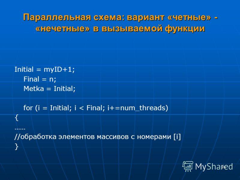26 Параллельная схема: вариант «четные» - «нечетные» в вызываемой функции Initial = myID+1; Final = n; Metka = Initial; for (i = Initial; i < Final; i+=num_threads) { …… //обработка элементов массивов с номерами [i] }