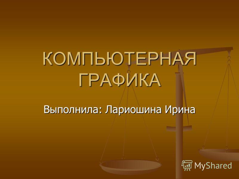 КОМПЬЮТЕРНАЯ ГРАФИКА Выполнила: Лариошина Ирина