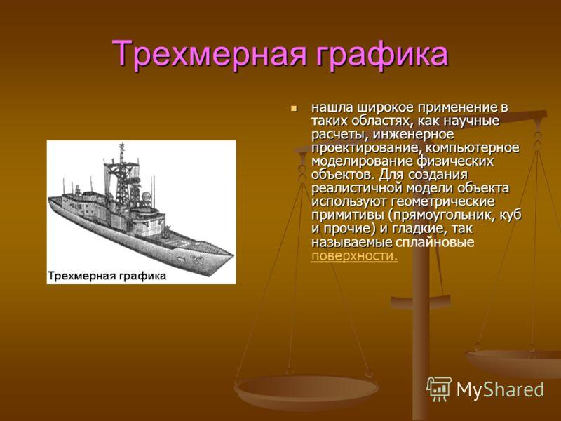 Трехмерная графика нашла широкое применение в таких областях, как научные расчеты, инженерное проектирование, компьютерное моделирование физических объектов. Для создания реалистичной модели объекта используют геометрические примитивы (прямоугольник,