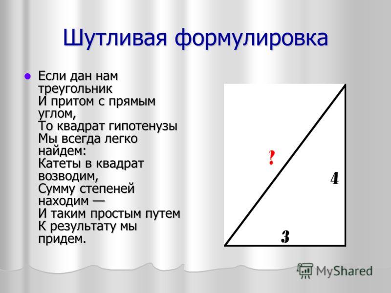 Шутливая формулировка Если дан нам треугольник И притом с прямым углом, То квадрат гипотенузы Мы всегда легко найдем: Катеты в квадрат возводим, Сумму степеней находим И таким простым путем К результату мы придем. Если дан нам треугольник И притом с
