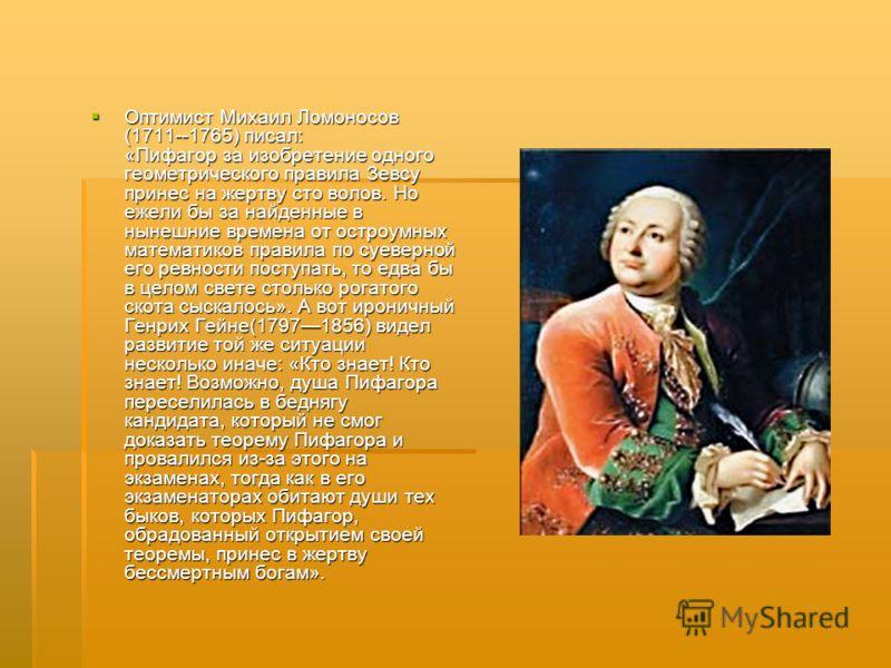 Оптимист Михаил Ломоносов (1711--1765) писал: «Пифагор за изобретение одного геометрического правила Зевсу принес на жертву сто волов. Но ежели бы за найденные в нынешние времена от остроумных математиков правила по суеверной его ревности поступать,