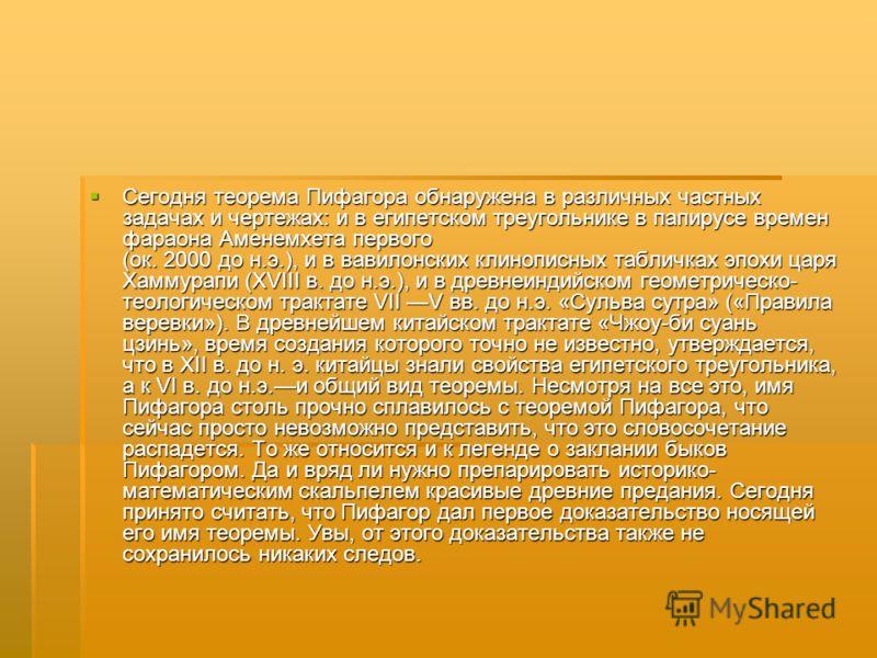 Сегодня теорема Пифагора обнаружена в различных частных задачах и чертежах: и в египетском треугольнике в папирусе времен фараона Аменемхета первого (ок. 2000 до н.э.), и в вавилонских клинописных табличках эпохи царя Хаммурапи (XVIII в. до н.э.), и