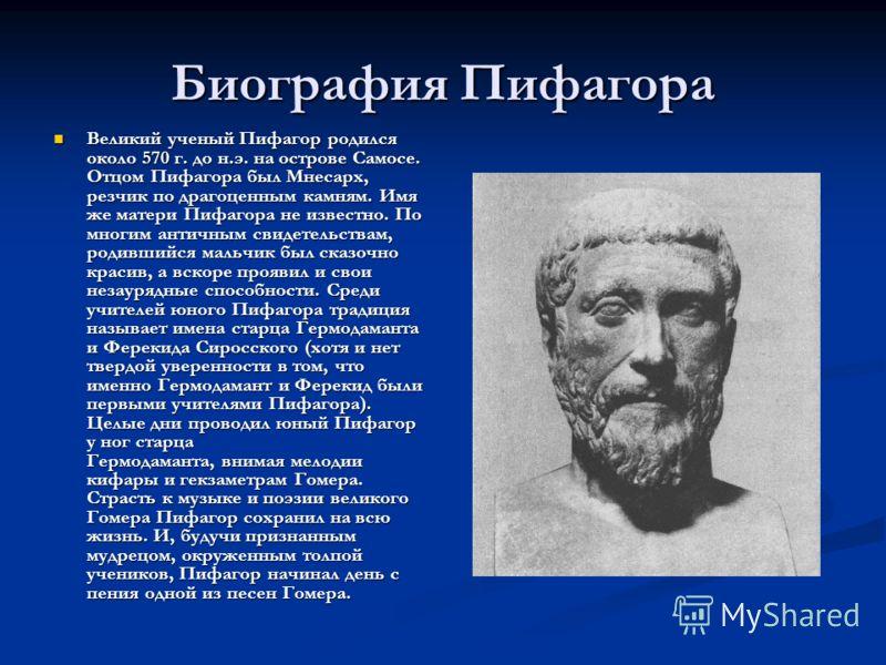 Биография Пифагора Великий ученый Пифагор родился около 570 г. до н.э. на острове Самосе. Отцом Пифагора был Мнесарх, резчик по драгоценным камням. Имя же матери Пифагора не известно. По многим античным свидетельствам, родившийся мальчик был сказочно